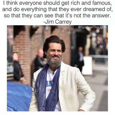 Je pense que tout le monde devrait devenir riche et célèbre et pouvoir réaliser tous ses rêves, comme ça, chacun réaliserait que ce n'est pas la réponse. - Jim Carey